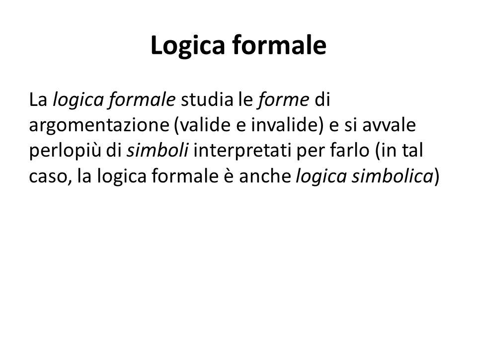 Logica formale La logica formale studia le forme di argomentazione (valide e invalide) e si avvale perlopiù di simboli interpretati per farlo (in tal