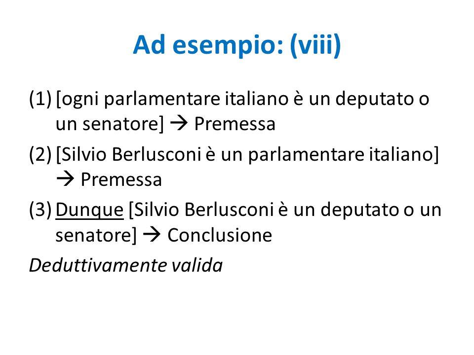 Ad esempio: (viii) (1)[ogni parlamentare italiano è un deputato o un senatore]  Premessa (2)[Silvio Berlusconi è un parlamentare italiano]  Premessa
