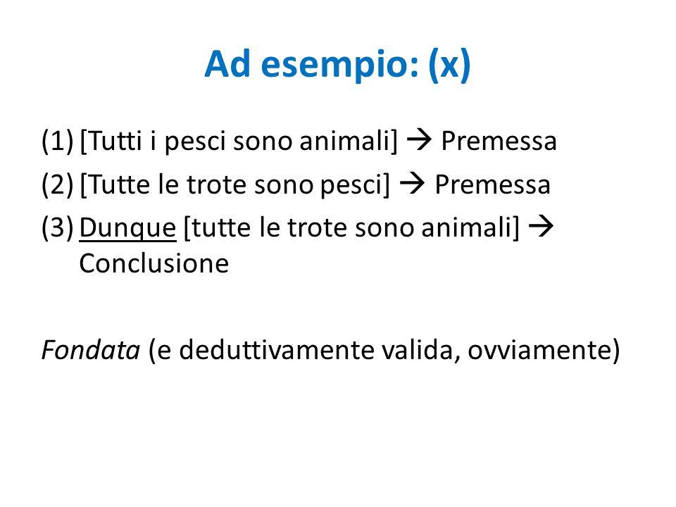 Ad esempio: (x) (1)[Tutti i pesci sono animali]  Premessa (2)[Tutte le trote sono pesci]  Premessa (3)Dunque [tutte le trote sono animali]  Conclus