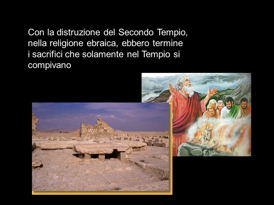 Con la distruzione del Secondo Tempio, nella religione ebraica, ebbero termine i sacrifici che solamente nel Tempio si compivano