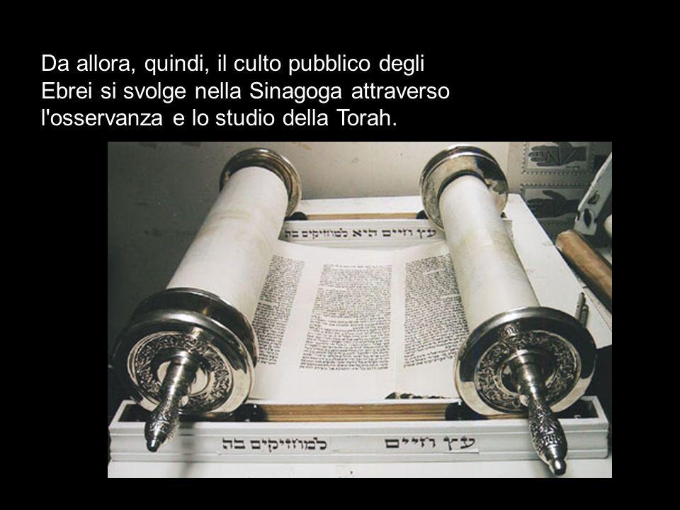 Da allora, quindi, il culto pubblico degli Ebrei si svolge nella Sinagoga attraverso l osservanza e lo studio della Torah.