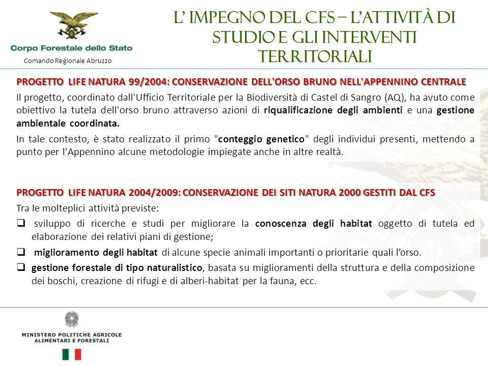 Comando Regionale Abruzzo L' impegno del CFS – l'attività di studio e gli interventi territoriali PROGETTO LIFE NATURA 99/2004: CONSERVAZIONE DELL ORSO BRUNO NELL APPENNINO CENTRALE Il progetto, coordinato dall Ufficio Territoriale per la Biodiversità di Castel di Sangro (AQ), ha avuto come obiettivo la tutela dell orso bruno attraverso azioni di riqualificazione degli ambienti e una gestione ambientale coordinata.
