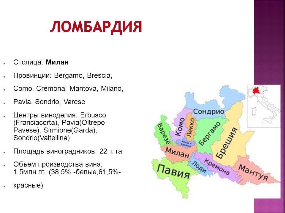 ● Столица: Милан ● Провинции: Bergamo, Brescia, ● Como, Cremona, Mantova, Milano, ● Pavia, Sondrio, Varese ● Центры виноделия: Erbusco (Franciacorta),