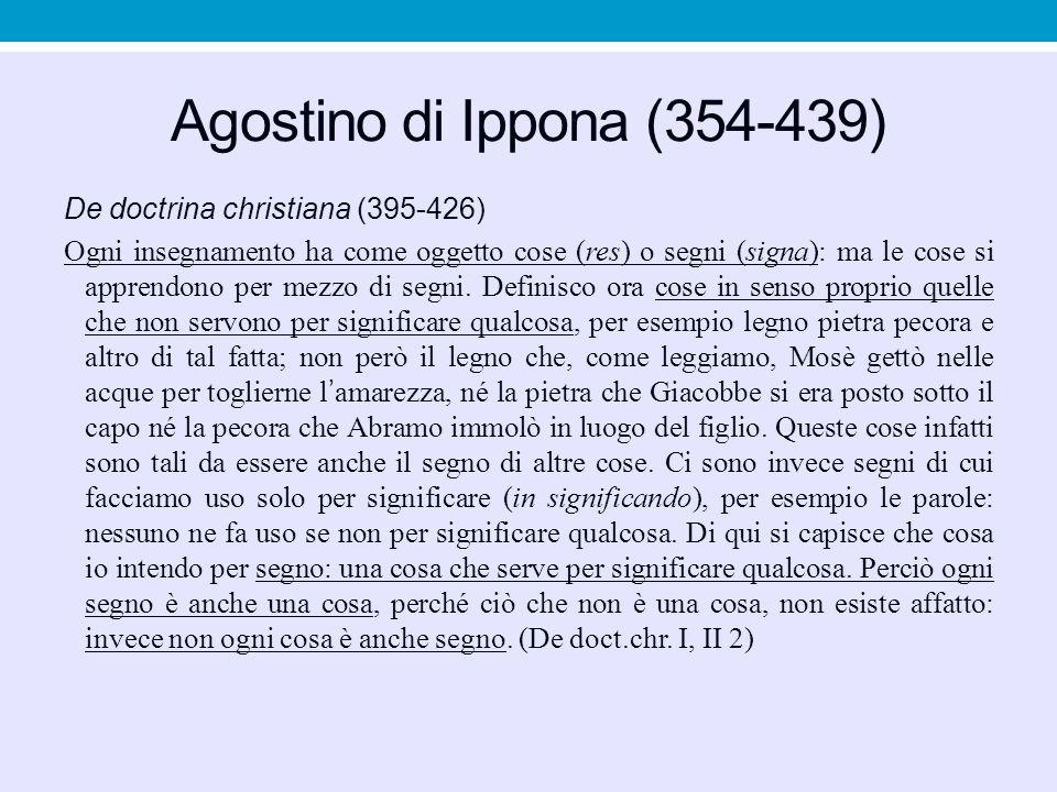 Agostino di Ippona (354-439) De doctrina christiana (395-426) Ogni insegnamento ha come oggetto cose (res) o segni (signa): ma le cose si apprendono p