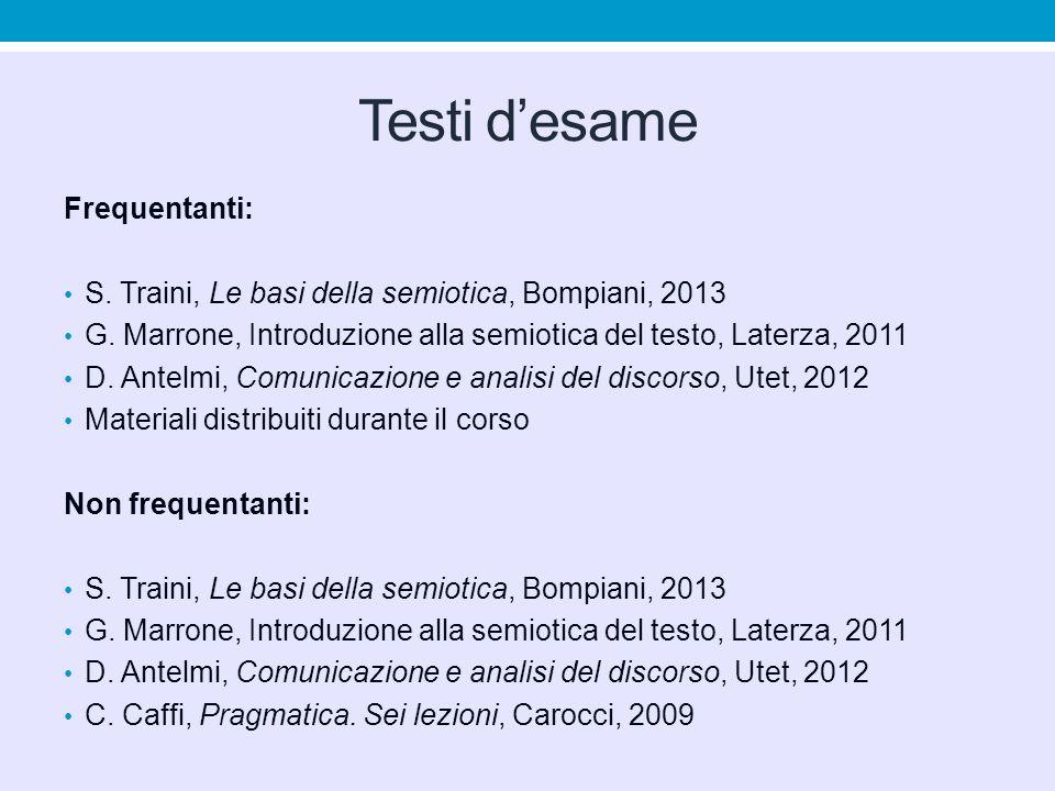 Testi d'esame Frequentanti: S. Traini, Le basi della semiotica, Bompiani, 2013 G. Marrone, Introduzione alla semiotica del testo, Laterza, 2011 D. Ant