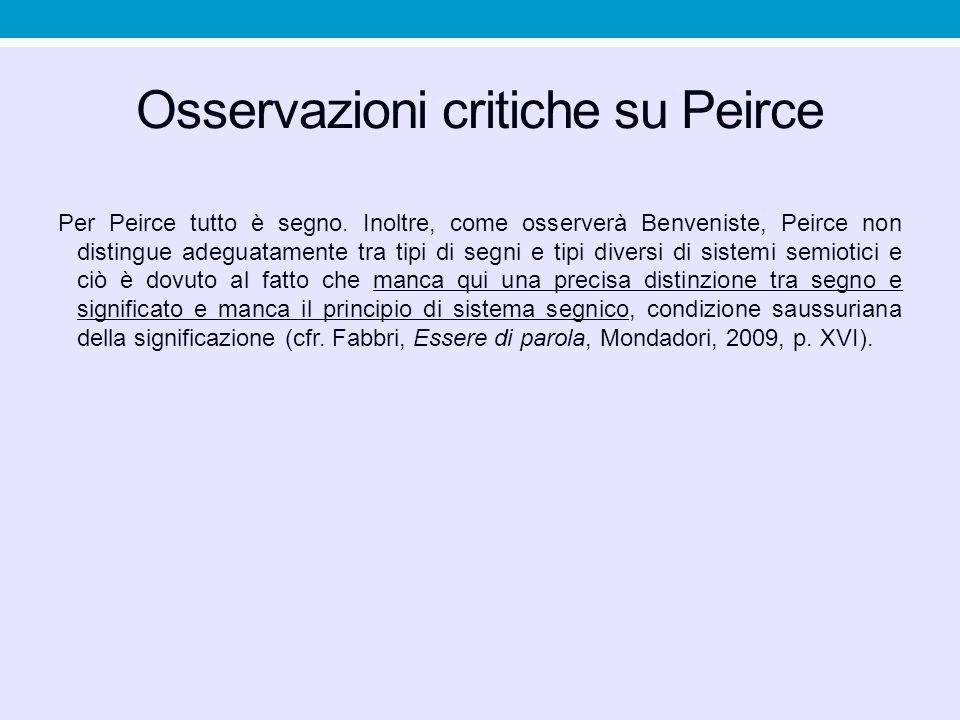 Osservazioni critiche su Peirce Per Peirce tutto è segno. Inoltre, come osserverà Benveniste, Peirce non distingue adeguatamente tra tipi di segni e t