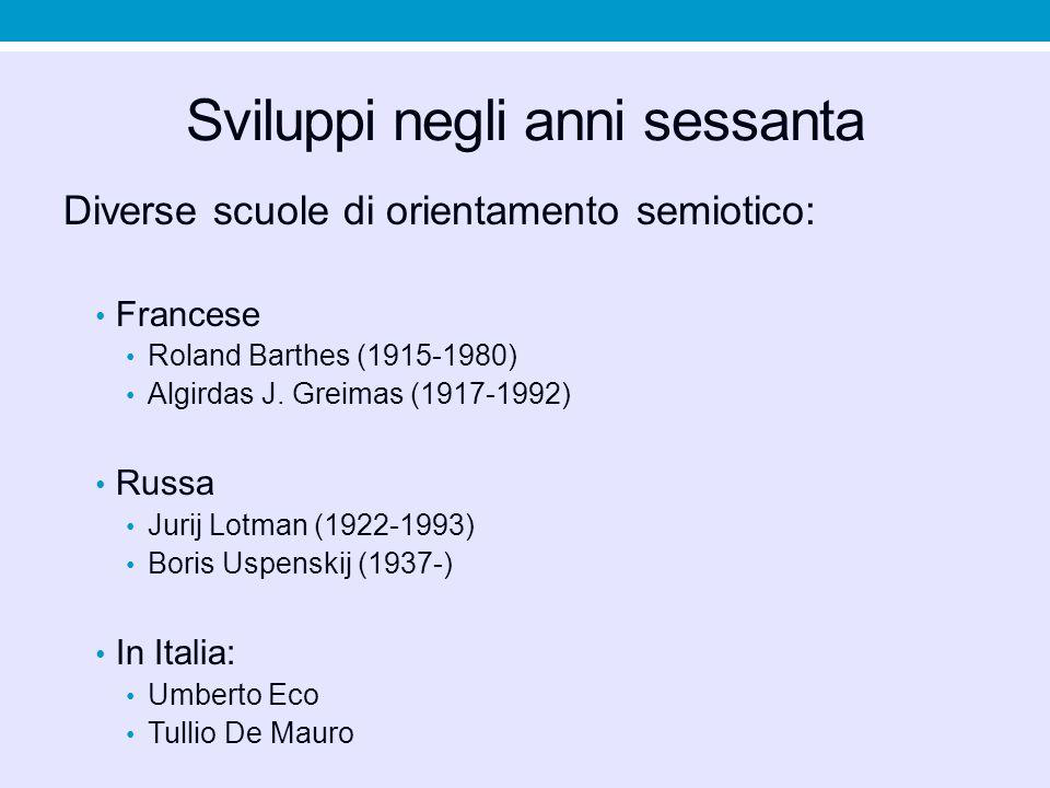 Sviluppi negli anni sessanta Diverse scuole di orientamento semiotico: Francese Roland Barthes (1915-1980) Algirdas J. Greimas (1917-1992) Russa Jurij