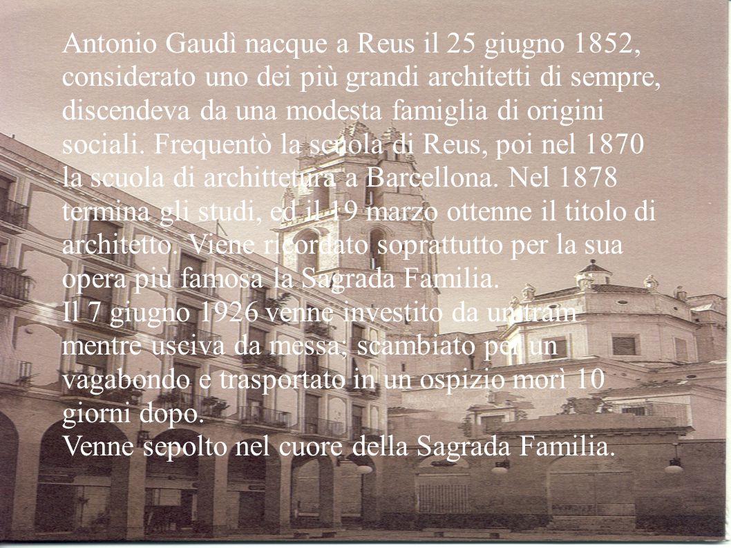 Antonio Gaudì nacque a Reus il 25 giugno 1852, considerato uno dei più grandi architetti di sempre, discendeva da una modesta famiglia di origini soci