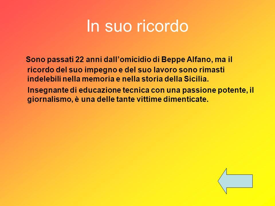 In suo ricordo Sono passati 22 anni dall'omicidio di Beppe Alfano, ma il ricordo del suo impegno e del suo lavoro sono rimasti indelebili nella memoria e nella storia della Sicilia.