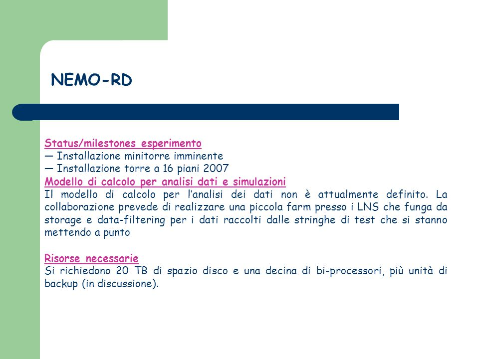 NEMO-RD Status/milestones esperimento ― Installazione minitorre imminente ― Installazione torre a 16 piani 2007 Modello di calcolo per analisi dati e simulazioni Il modello di calcolo per l'analisi dei dati non è attualmente definito.