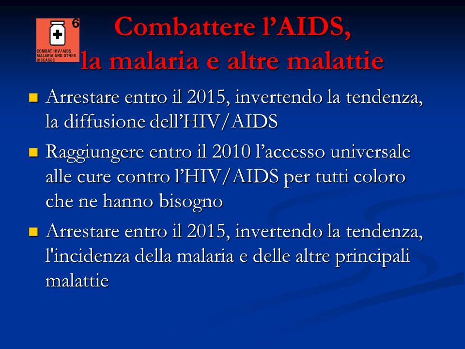 Combattere l'AIDS, la malaria e altre malattie Arrestare entro il 2015, invertendo la tendenza, la diffusione dell'HIV/AIDS Arrestare entro il 2015, invertendo la tendenza, la diffusione dell'HIV/AIDS Raggiungere entro il 2010 l'accesso universale alle cure contro l'HIV/AIDS per tutti coloro che ne hanno bisogno Raggiungere entro il 2010 l'accesso universale alle cure contro l'HIV/AIDS per tutti coloro che ne hanno bisogno Arrestare entro il 2015, invertendo la tendenza, l incidenza della malaria e delle altre principali malattie Arrestare entro il 2015, invertendo la tendenza, l incidenza della malaria e delle altre principali malattie