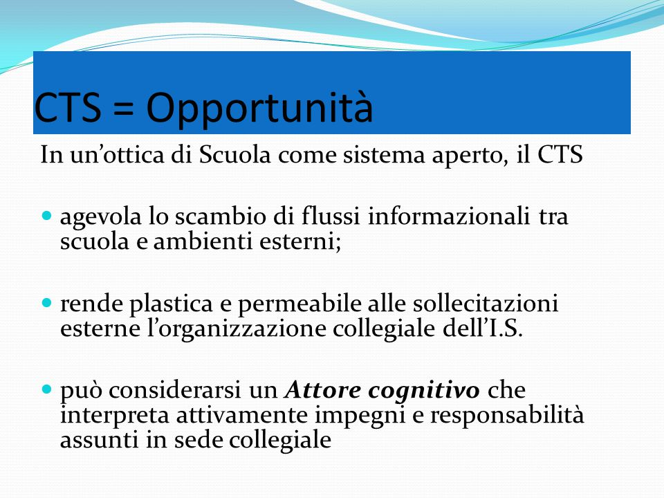 CTS = Opportunità In un'ottica di Scuola come sistema aperto, il CTS agevola lo scambio di flussi informazionali tra scuola e ambienti esterni; rende plastica e permeabile alle sollecitazioni esterne l'organizzazione collegiale dell'I.S.
