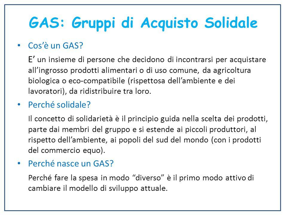 GAS: Gruppi di Acquisto Solidale Cos'è un GAS? E' un insieme di persone che decidono di incontrarsi per acquistare all'ingrosso prodotti alimentari o