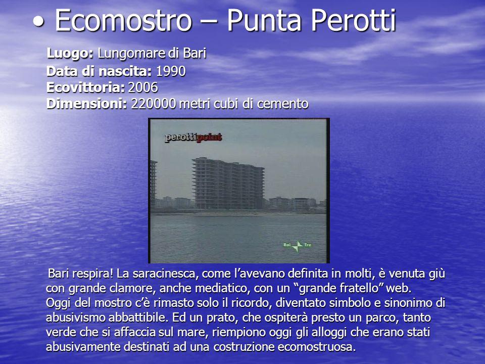 Ecomostro – Punta Perotti Ecomostro – Punta Perotti Luogo: Lungomare di Bari Data di nascita: 1990 Ecovittoria: 2006 Dimensioni: 220000 metri cubi di cemento Luogo: Lungomare di Bari Data di nascita: 1990 Ecovittoria: 2006 Dimensioni: 220000 metri cubi di cemento Bari respira.