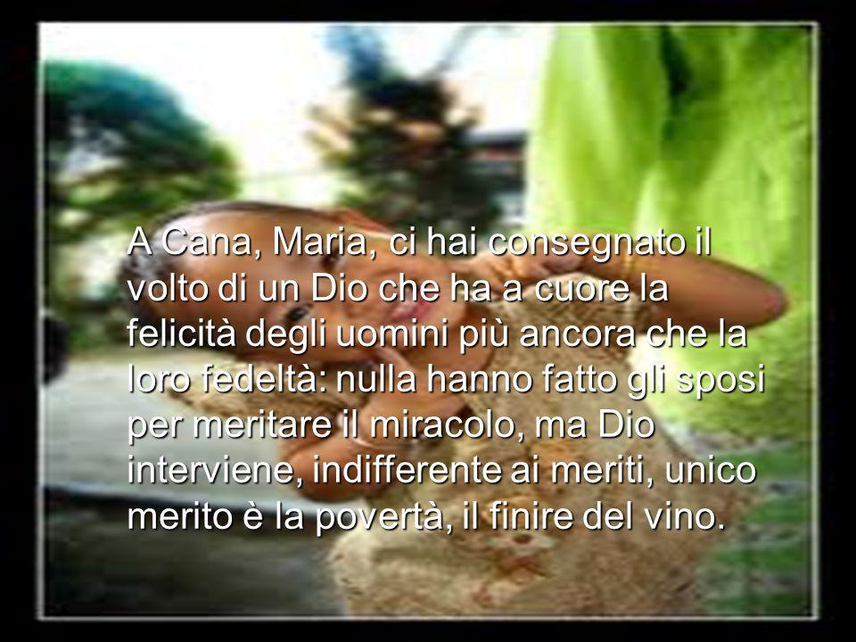 A Cana, Maria, ci hai consegnato il volto di un Dio che ha a cuore la felicità degli uomini più ancora che la loro fedeltà: nulla hanno fatto gli sposi per meritare il miracolo, ma Dio interviene, indifferente ai meriti, unico merito è la povertà, il finire del vino.