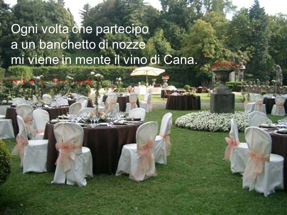 Ogni volta che partecipo a un banchetto di nozze mi viene in mente il vino di Cana.