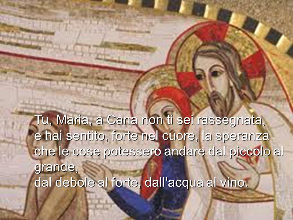Tu, Maria, a Cana non ti sei rassegnata, e hai sentito, forte nel cuore, la speranza che le cose potessero andare dal piccolo al grande, dal debole al forte, dall acqua al vino.