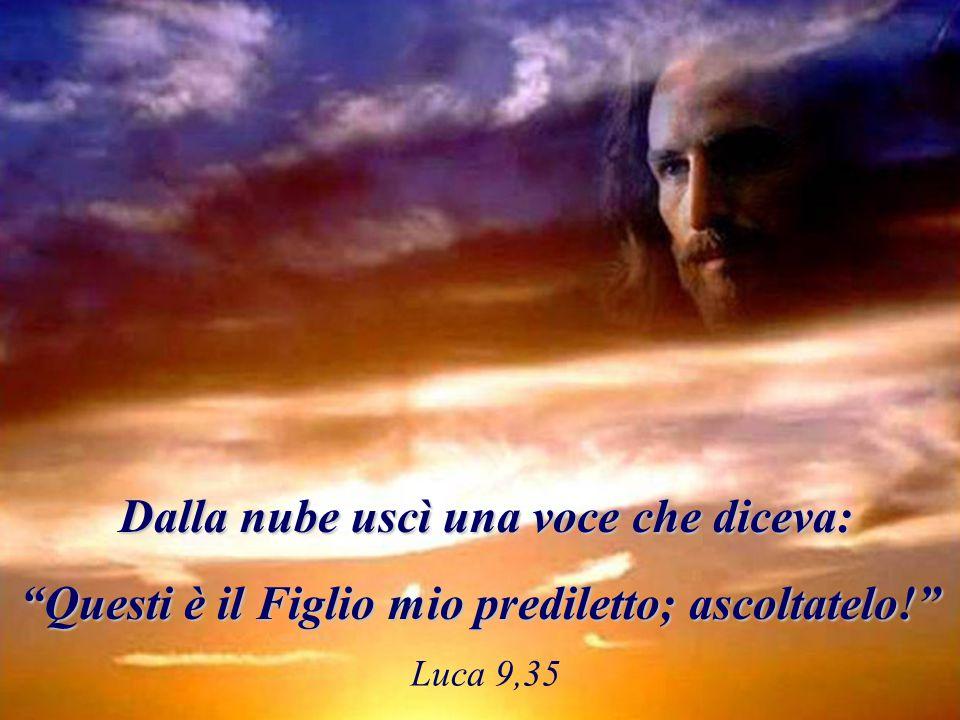 """Luca 9,35 Dalla nube uscì una voce che diceva: Dalla nube uscì una voce che diceva: """"Questi è il Figlio mio prediletto; ascoltatelo!"""""""
