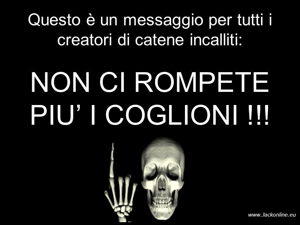www.Jackonline.eu Questo è un messaggio per tutti i creatori di catene incalliti: NON CI ROMPETE PIU' I COGLIONI !!!