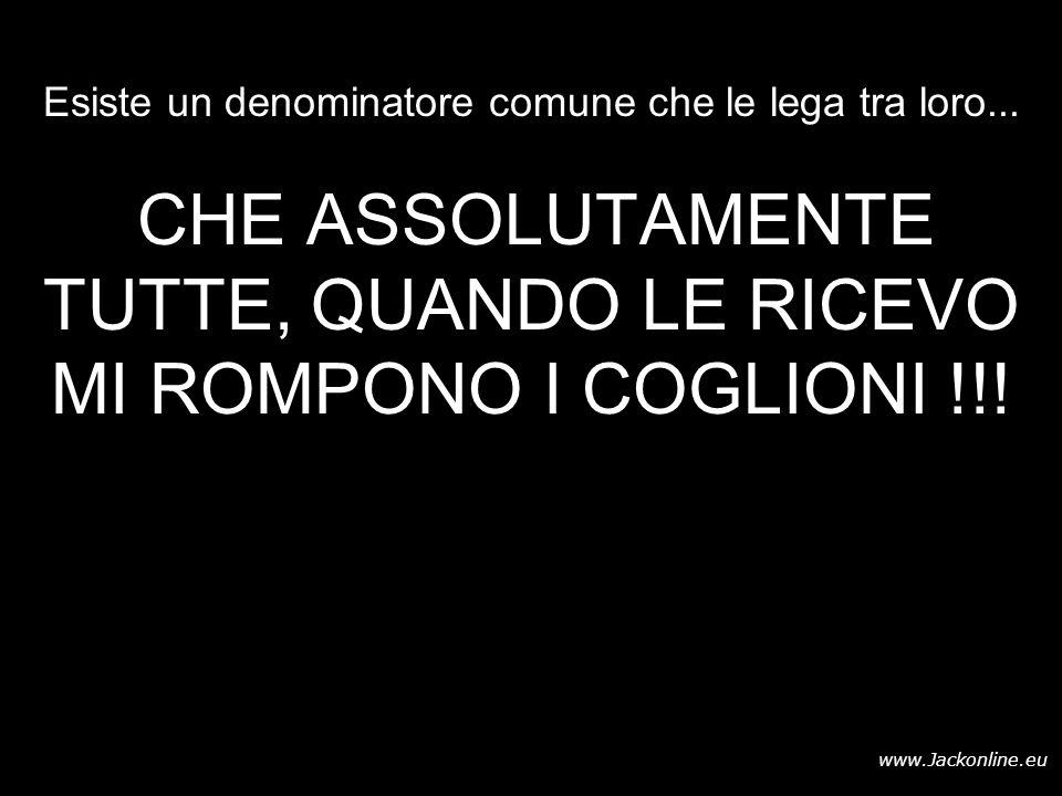 www.Jackonline.eu Esiste un denominatore comune che le lega tra loro... CHE ASSOLUTAMENTE TUTTE, QUANDO LE RICEVO MI ROMPONO I COGLIONI !!!