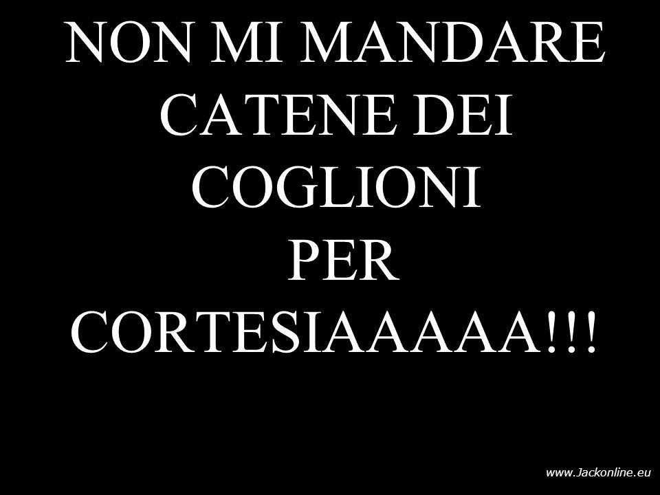 www.Jackonline.eu NON MI MANDARE CATENE DEI COGLIONI PER CORTESIAAAAA!!!