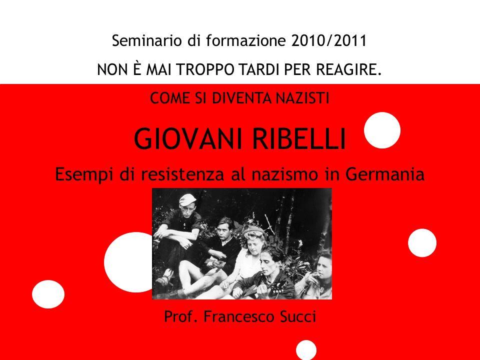 GIOVANI RIBELLI Esempi di resistenza al nazismo in Germania Seminario di formazione 2010/2011 NON È MAI TROPPO TARDI PER REAGIRE. COME SI DIVENTA NAZI