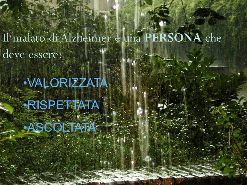 Il malato di Alzheimer è una PERSONA che deve essere: VALORIZZATA RISPETTATA ASCOLTATA