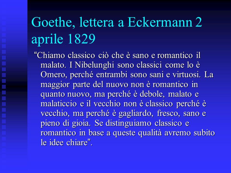 """Goethe, lettera a Eckermann 2 aprile 1829 """" Chiamo classico ciò che è sano e romantico il malato. I Nibelunghi sono classici come lo è Omero, perché e"""