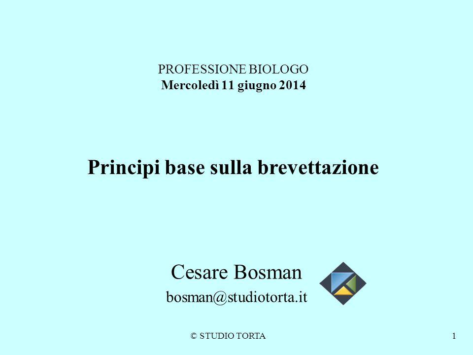 © STUDIO TORTA1 PROFESSIONE BIOLOGO Mercoledì 11 giugno 2014 Principi base sulla brevettazione Cesare Bosman bosman@studiotorta.it