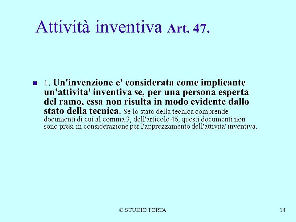 © STUDIO TORTA14 Attività inventiva Art. 47. 1. Un'invenzione e' considerata come implicante un'attivita' inventiva se, per una persona esperta del ra