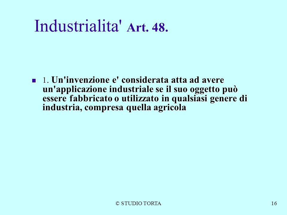 © STUDIO TORTA16 Industrialita' Art. 48. 1. Un'invenzione e' considerata atta ad avere un'applicazione industriale se il suo oggetto può essere fabbri