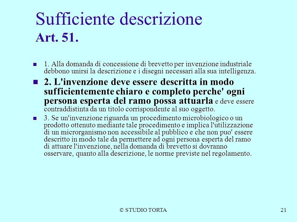 © STUDIO TORTA21 Sufficiente descrizione Art. 51. 1. Alla domanda di concessione di brevetto per invenzione industriale debbono unirsi la descrizione