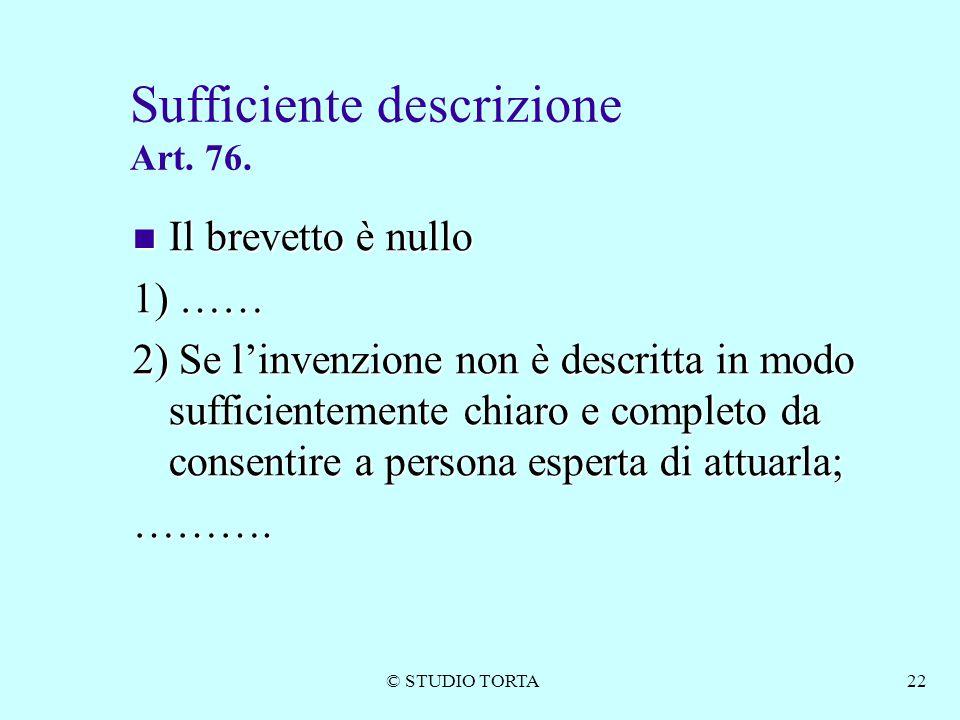 © STUDIO TORTA22 Sufficiente descrizione Art. 76. Il brevetto è nullo Il brevetto è nullo 1) …… 2) Se l'invenzione non è descritta in modo sufficiente