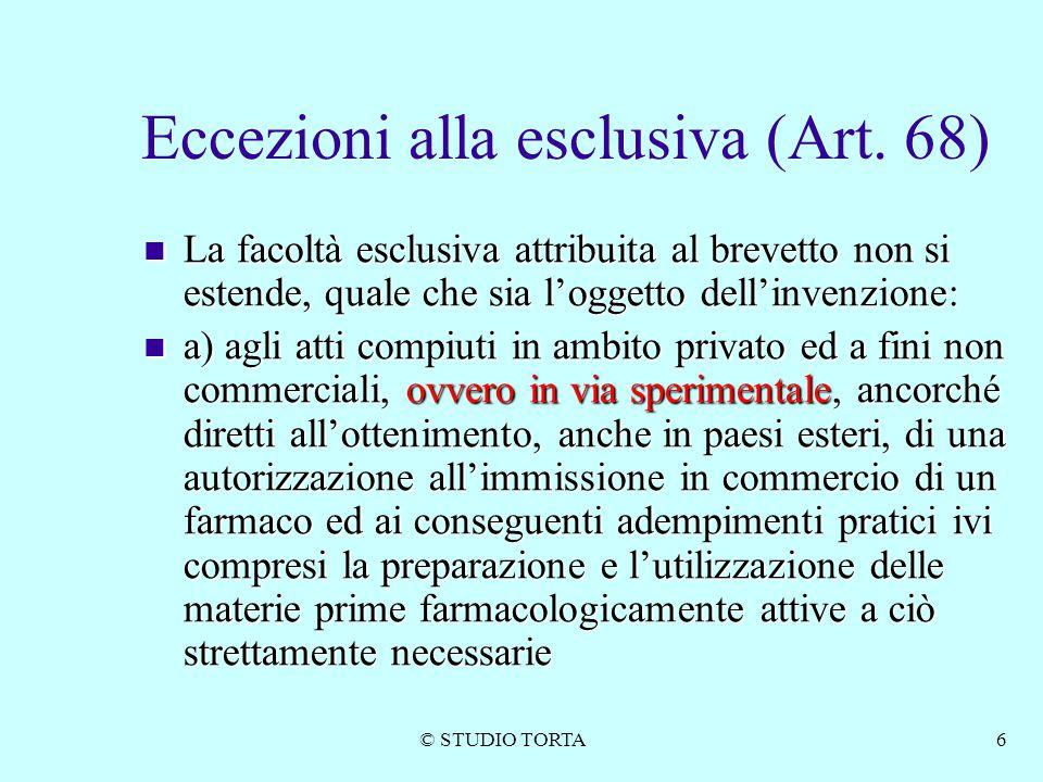 © STUDIO TORTA6 Eccezioni alla esclusiva (Art. 68) La facoltà esclusiva attribuita al brevetto non si estende, quale che sia l'oggetto dell'invenzione