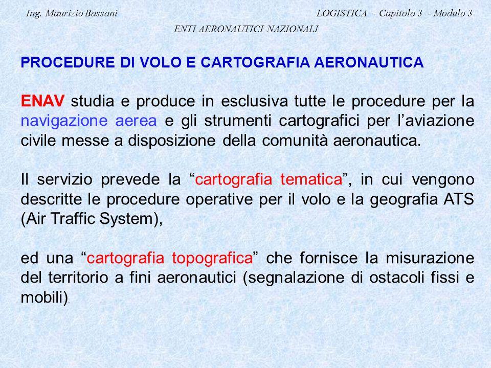 Ing. Maurizio Bassani LOGISTICA - Capitolo 3 - Modulo 3 ENTI AERONAUTICI NAZIONALI PROCEDURE DI VOLO E CARTOGRAFIA AERONAUTICA ENAV studia e produce i