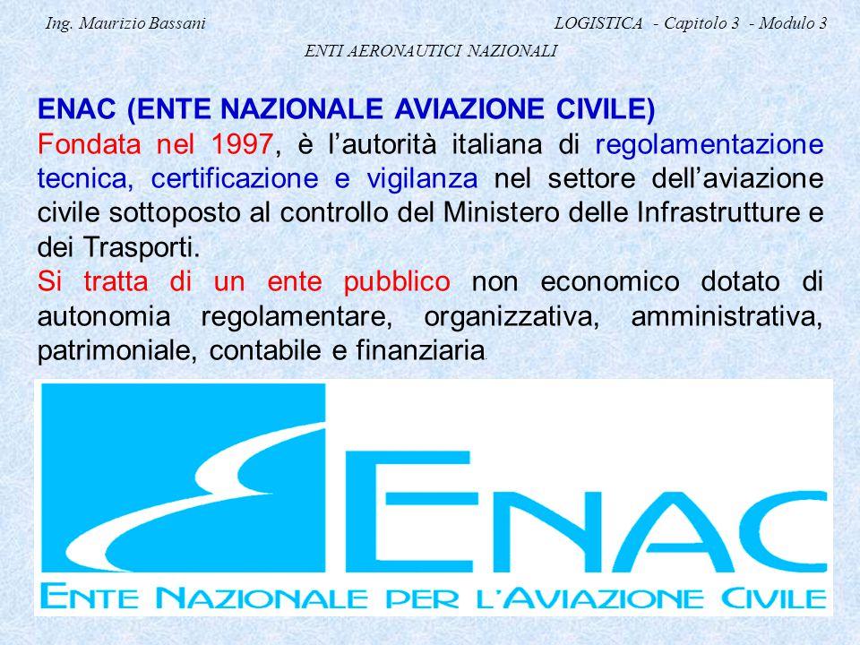 Ing. Maurizio Bassani LOGISTICA - Capitolo 3 - Modulo 3 ENTI AERONAUTICI NAZIONALI ENAC (ENTE NAZIONALE AVIAZIONE CIVILE) Fondata nel 1997, è l'autori