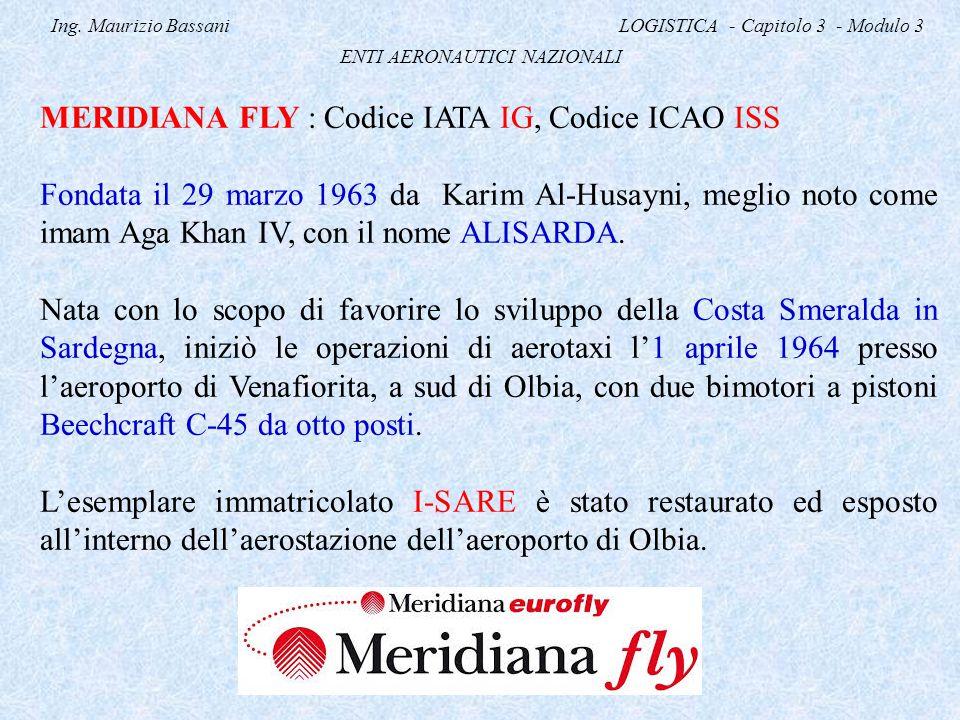 Ing. Maurizio Bassani LOGISTICA - Capitolo 3 - Modulo 3 ENTI AERONAUTICI NAZIONALI MERIDIANA FLY : Codice IATA IG, Codice ICAO ISS Fondata il 29 marzo