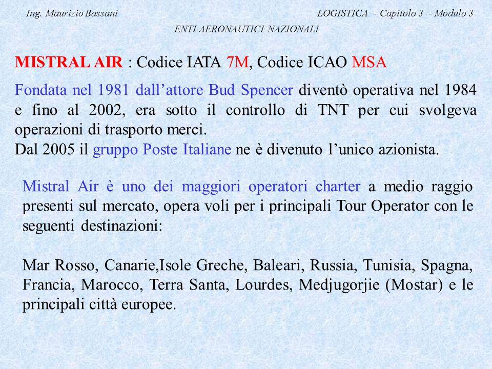 Ing. Maurizio Bassani LOGISTICA - Capitolo 3 - Modulo 3 ENTI AERONAUTICI NAZIONALI MISTRAL AIR : Codice IATA 7M, Codice ICAO MSA Fondata nel 1981 dall