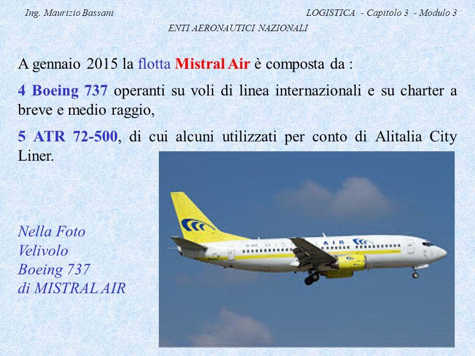 Ing. Maurizio Bassani LOGISTICA - Capitolo 3 - Modulo 3 ENTI AERONAUTICI NAZIONALI A gennaio 2015 la flotta Mistral Air è composta da : 4 Boeing 737 o
