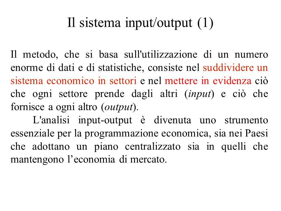 Il sistema input/output (1) Il metodo, che si basa sull utilizzazione di un numero enorme di dati e di statistiche, consiste nel suddividere un sistema economico in settori e nel mettere in evidenza ciò che ogni settore prende dagli altri (input) e ciò che fornisce a ogni altro (output).