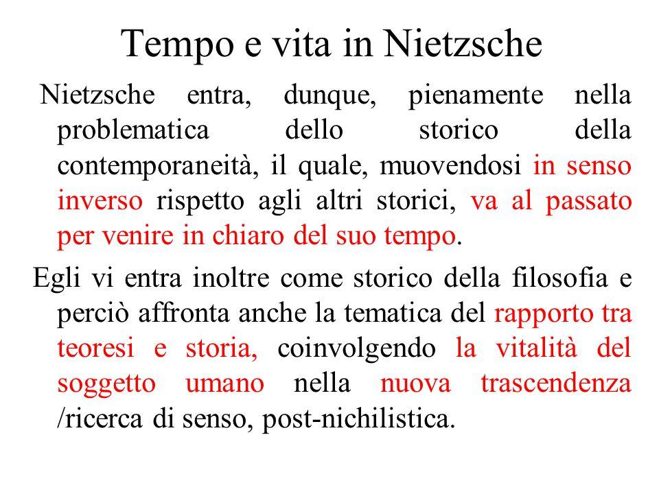 Tempo e vita in Nietzsche Nietzsche entra, dunque, pienamente nella problematica dello storico della contemporaneità, il quale, muovendosi in senso inverso rispetto agli altri storici, va al passato per venire in chiaro del suo tempo.