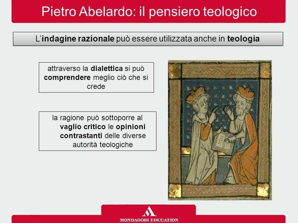 Pietro Abelardo: il pensiero teologico L'indagine razionale può essere utilizzata anche in teologia attraverso la dialettica si può comprendere meglio ciò che si crede la ragione può sottoporre al vaglio critico le opinioni contrastanti delle diverse autorità teologiche