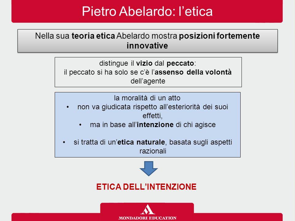 Pietro Abelardo: l'etica Nella sua teoria etica Abelardo mostra posizioni fortemente innovative distingue il vizio dal peccato: il peccato si ha solo se c'è l'assenso della volontà dell'agente la moralità di un atto non va giudicata rispetto all'esteriorità dei suoi effetti, ma in base all'intenzione di chi agisce si tratta di un'etica naturale, basata sugli aspetti razionali ETICA DELL'INTENZIONE