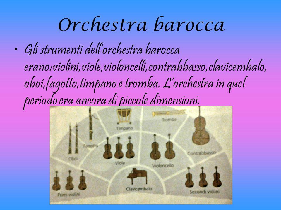 Orchestra barocca Gli strumenti dell'orchestra barocca erano:violini,viole,violoncelli,contrabbasso,clavicembalo, oboi,fagotto,timpano e tromba. L'orc