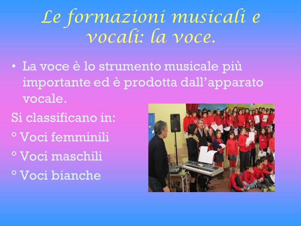 Le formazioni musicali e vocali: la voce. La voce è lo strumento musicale più importante ed è prodotta dall'apparato vocale. Si classificano in: ° Voc