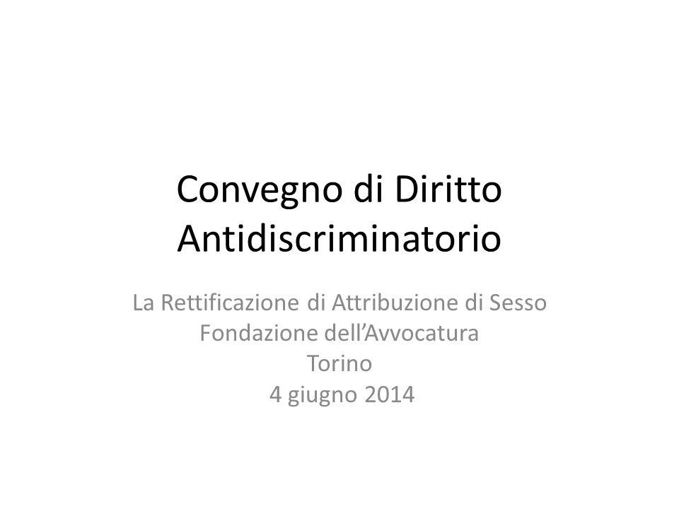 Convegno di Diritto Antidiscriminatorio La Rettificazione di Attribuzione di Sesso Fondazione dell'Avvocatura Torino 4 giugno 2014