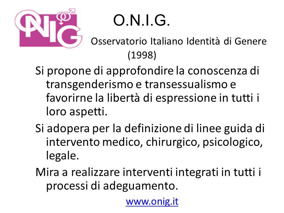 O.N.I.G. Osservatorio Italiano Identità di Genere (1998) Si propone di approfondire la conoscenza di transgenderismo e transessualismo e favorirne la