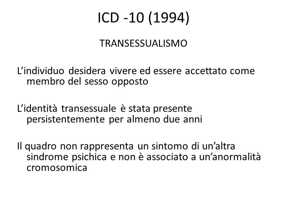 ICD -10 (1994) TRANSESSUALISMO L'individuo desidera vivere ed essere accettato come membro del sesso opposto L'identità transessuale è stata presente