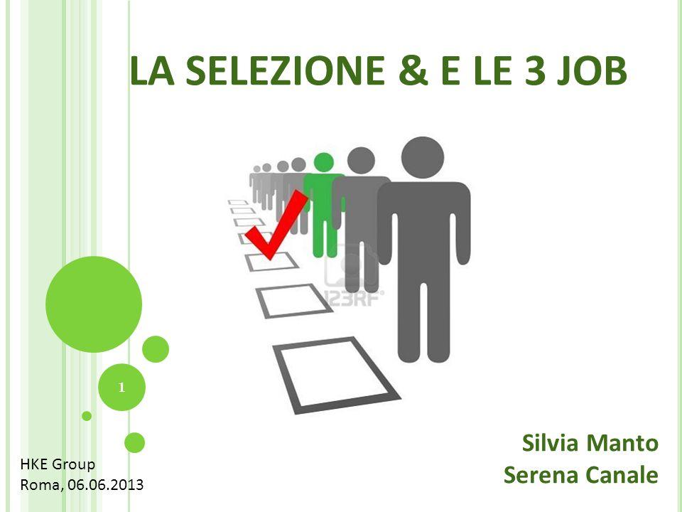 LA SELEZIONE & E LE 3 JOB 1 Silvia Manto Serena Canale HKE Group Roma, 06.06.2013