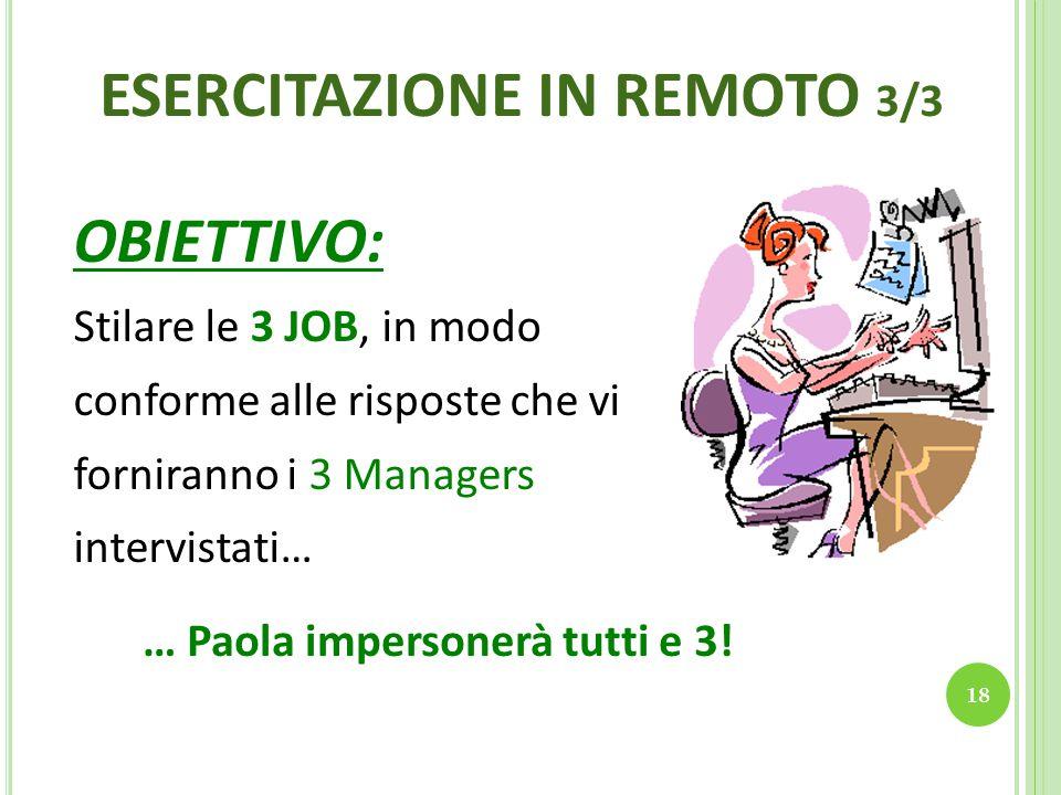 18 ESERCITAZIONE IN REMOTO 3/3 OBIETTIVO: Stilare le 3 JOB, in modo conforme alle risposte che vi forniranno i 3 Managers intervistati… … Paola impersonerà tutti e 3!